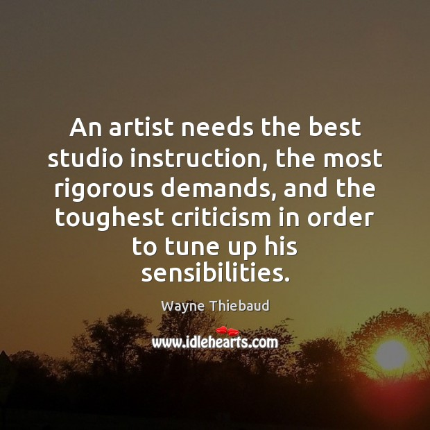 An artist needs the best studio instruction, the most rigorous demands, and Wayne Thiebaud Picture Quote