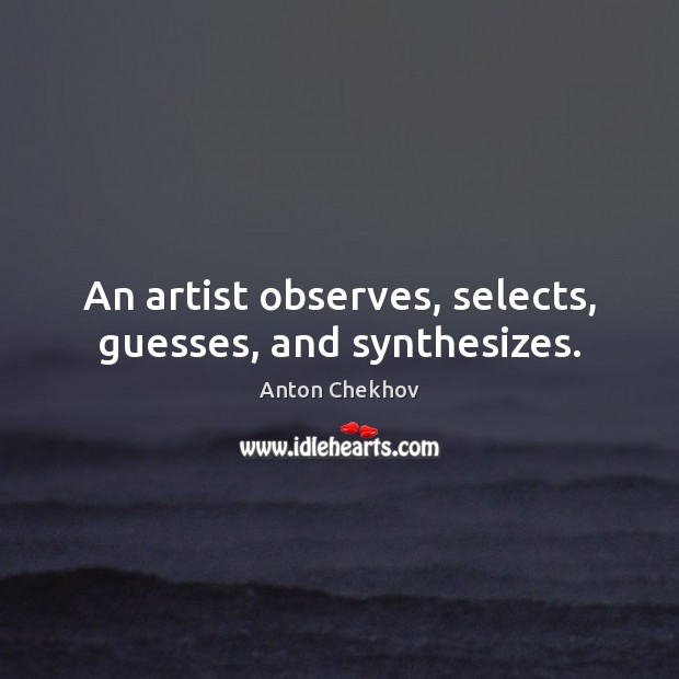 Image, An artist observes, selects, guesses, and synthesizes.