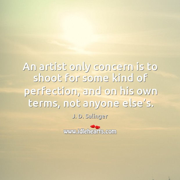 An artist only concern is to shoot for some kind of perfection, and on his own terms, not anyone else's. Image