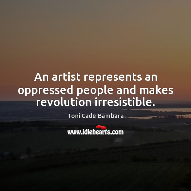 An artist represents an oppressed people and makes revolution irresistible. Toni Cade Bambara Picture Quote