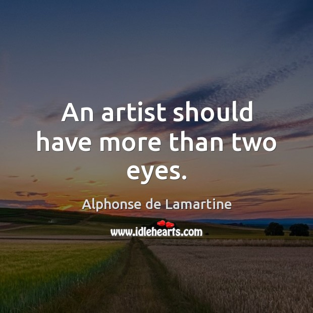 An artist should have more than two eyes. Alphonse de Lamartine Picture Quote
