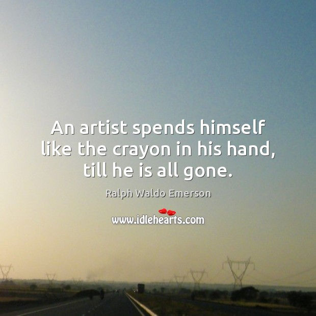 Image, An artist spends himself like the crayon in his hand, till he is all gone.