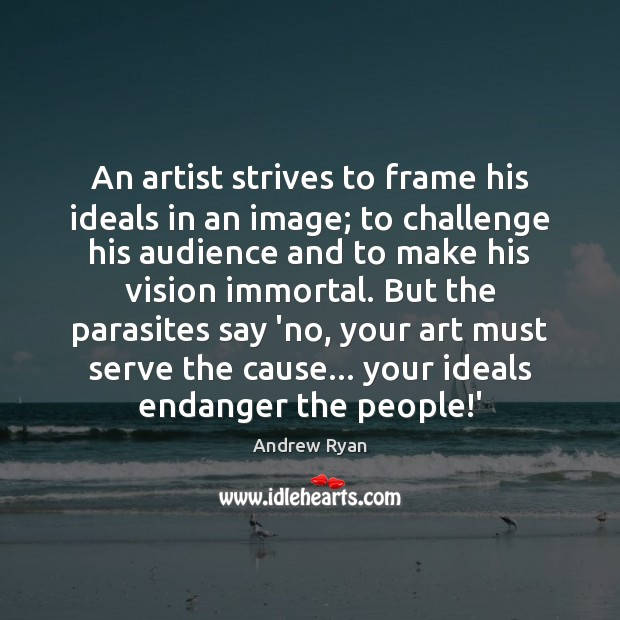An artist strives to frame his ideals in an image; to challenge Image