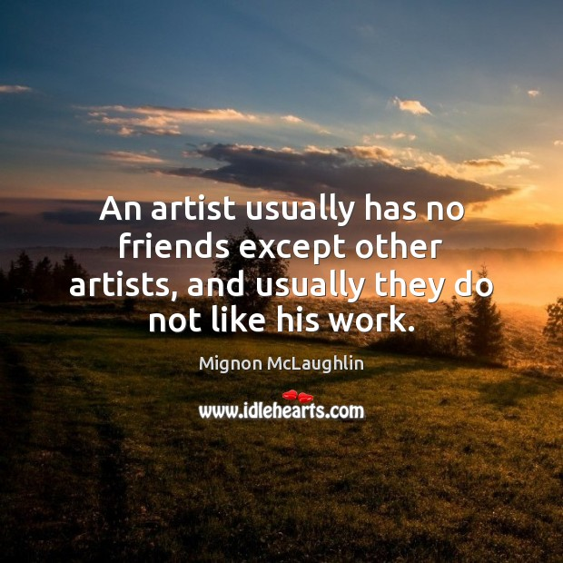An artist usually has no friends except other artists, and usually they Mignon McLaughlin Picture Quote