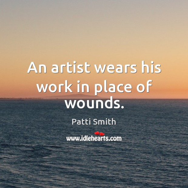 An artist wears his work in place of wounds. Patti Smith Picture Quote