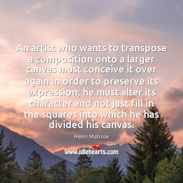 An artist who wants to transpose a composition onto a larger canvas Henri Matisse Picture Quote
