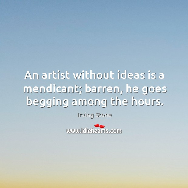 An artist without ideas is a mendicant; barren, he goes begging among the hours. Image
