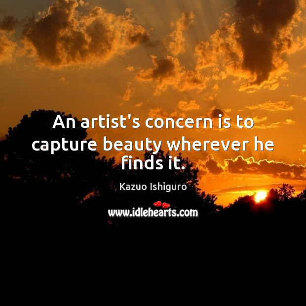 Image, An artist's concern is to capture beauty wherever he finds it.
