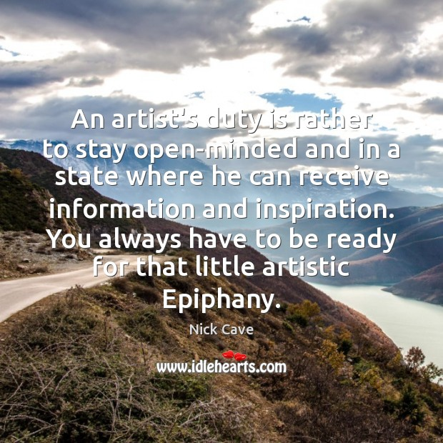 An artist's duty is rather to stay open-minded and in a state Nick Cave Picture Quote