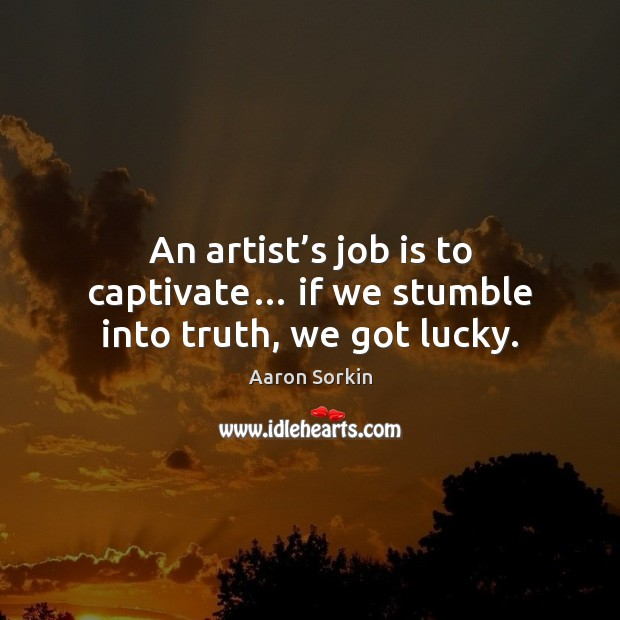 An artist's job is to captivate… if we stumble into truth, we got lucky. Image