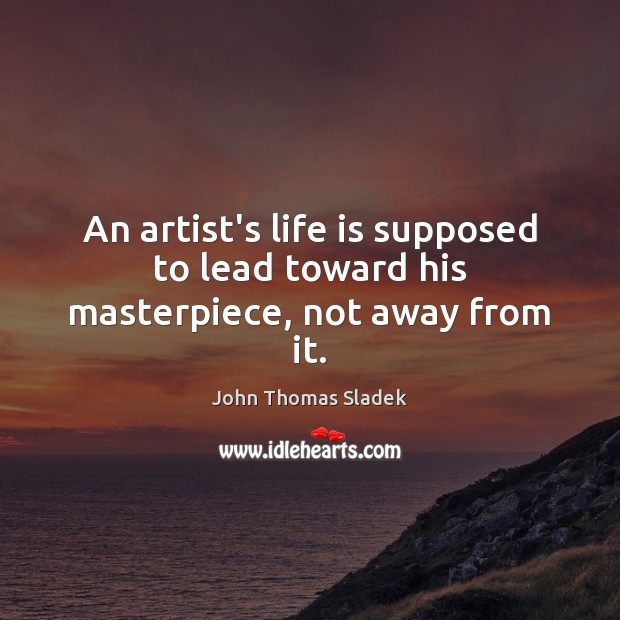 John Thomas Sladek Picture Quote image saying: An artist's life is supposed to lead toward his masterpiece, not away from it.