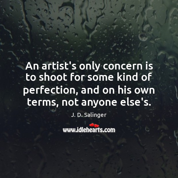 An artist's only concern is to shoot for some kind of perfection, J. D. Salinger Picture Quote
