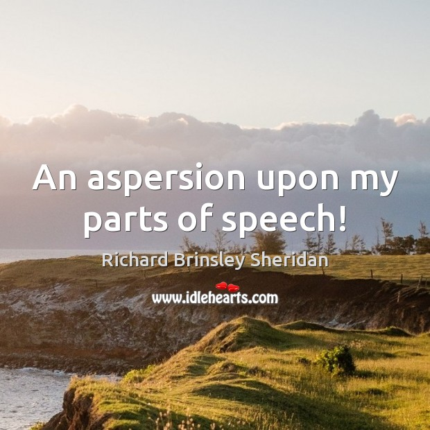 An aspersion upon my parts of speech! Richard Brinsley Sheridan Picture Quote