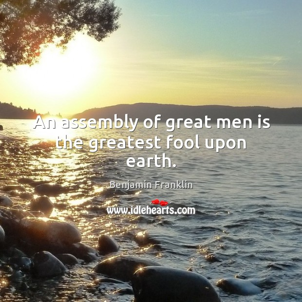 Image, An assembly of great men is the greatest fool upon earth.