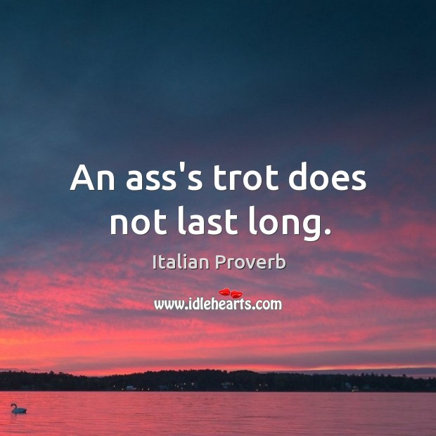 Image, An ass's trot does not last long.