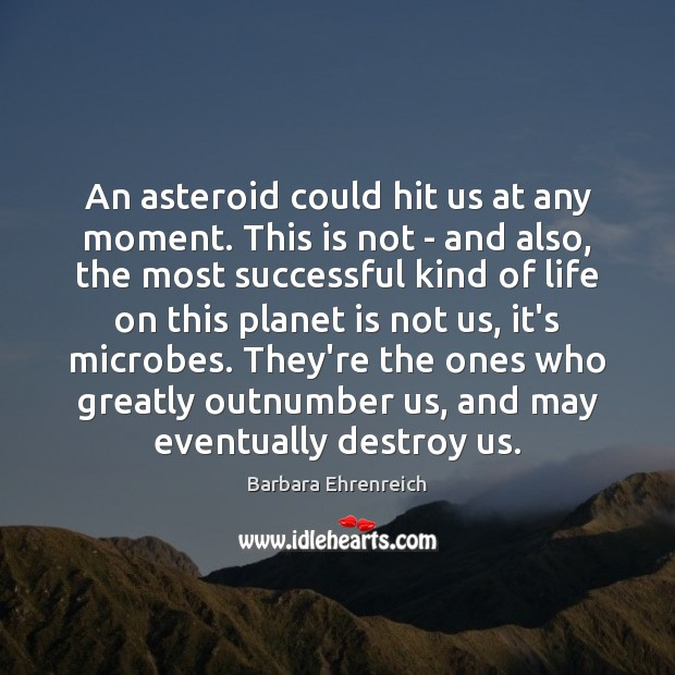 An asteroid could hit us at any moment. This is not – Barbara Ehrenreich Picture Quote