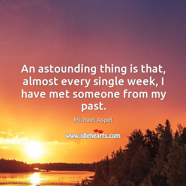 An astounding thing is that, almost every single week, I have met someone from my past. Michael Aspel Picture Quote