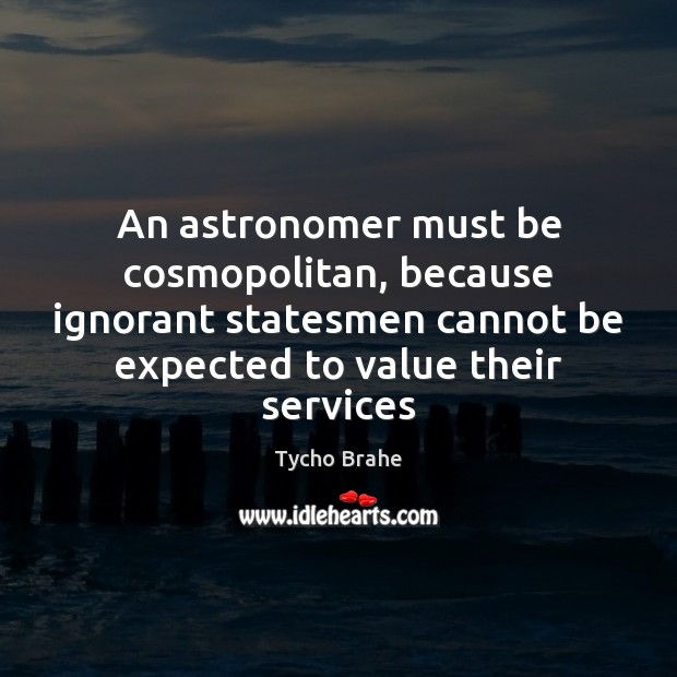An astronomer must be cosmopolitan, because ignorant statesmen cannot be expected to Image