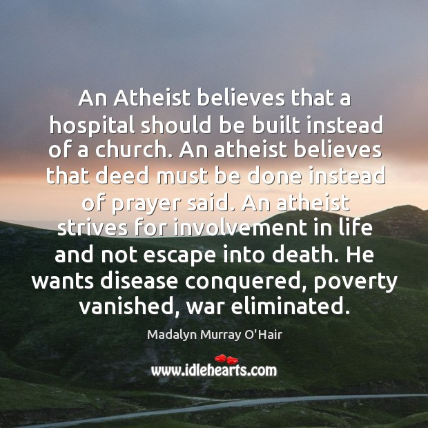 An atheist believes that a hospital should be built instead of a church. Madalyn Murray O'Hair Picture Quote