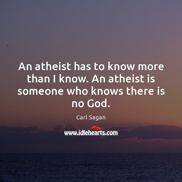 An atheist has to know more than I know. An atheist is someone who knows there is no God. Image