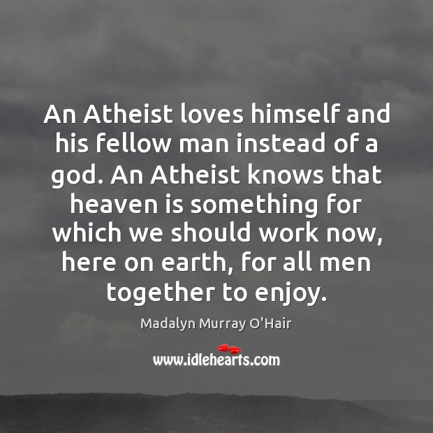 An Atheist loves himself and his fellow man instead of a God. Madalyn Murray O'Hair Picture Quote