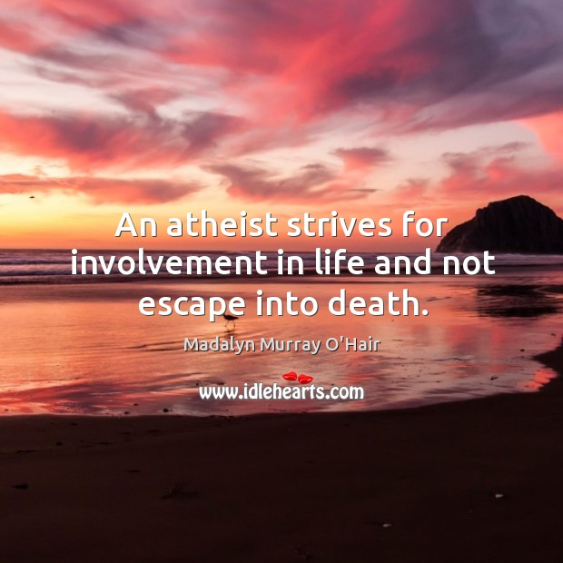 An atheist strives for involvement in life and not escape into death. Madalyn Murray O'Hair Picture Quote