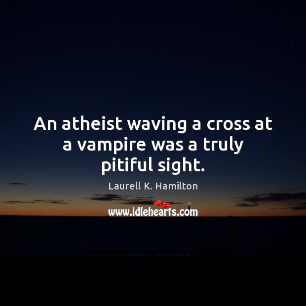 Image, An atheist waving a cross at a vampire was a truly pitiful sight.