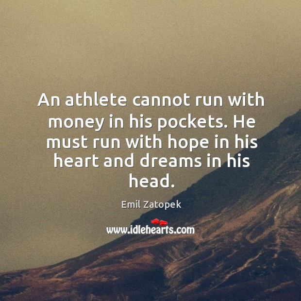 An athlete cannot run with money in his pockets. He must run with hope in his heart and dreams in his head. Image