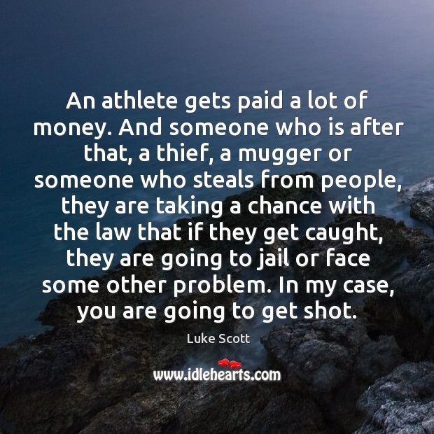 An athlete gets paid a lot of money. And someone who is after that, a thief, a mugger or someone Image