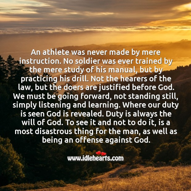 An athlete was never made by mere instruction. No soldier was ever trained by the mere study of his manual Image