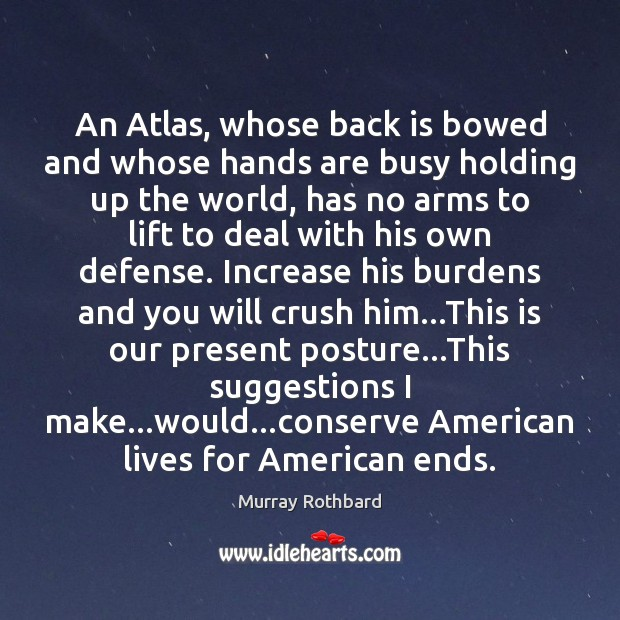 An Atlas, whose back is bowed and whose hands are busy holding Murray Rothbard Picture Quote