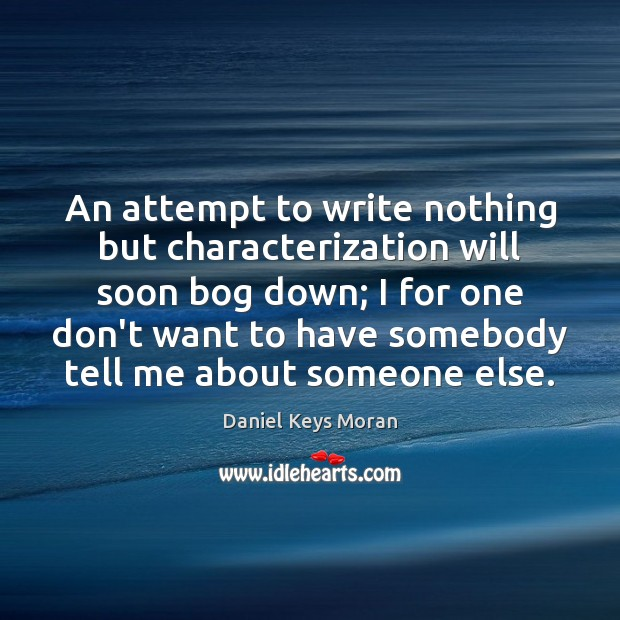 Daniel Keys Moran Picture Quote image saying: An attempt to write nothing but characterization will soon bog down; I