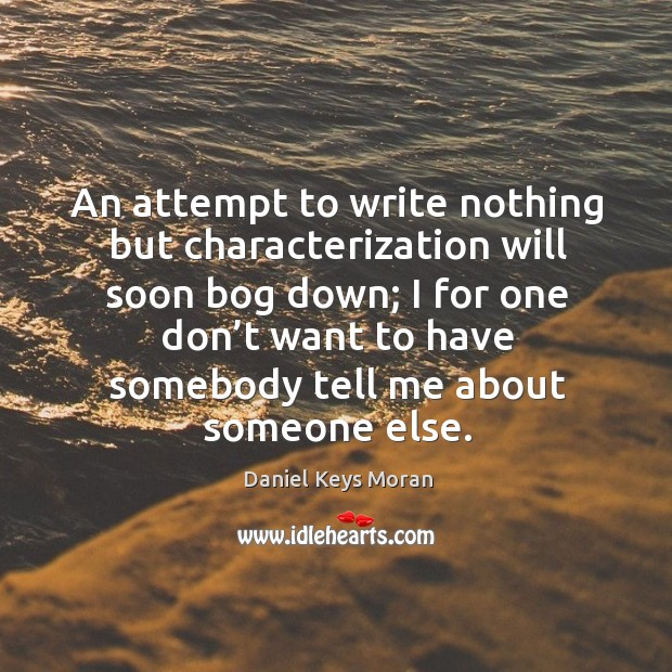 Daniel Keys Moran Picture Quote image saying: An attempt to write nothing but characterization will soon bog down; I for one don't want to have