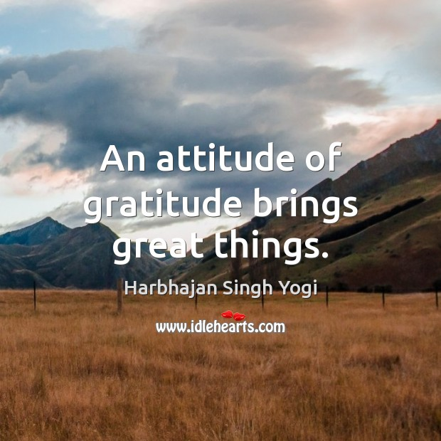 An attitude of gratitude brings great things. Harbhajan Singh Yogi Picture Quote