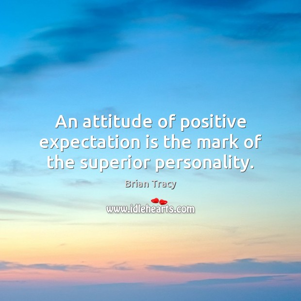 Image, An attitude of positive expectation is the mark of the superior personality.