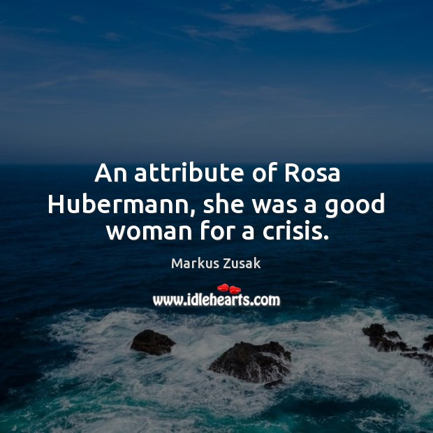 An attribute of Rosa Hubermann, she was a good woman for a crisis. Women Quotes Image