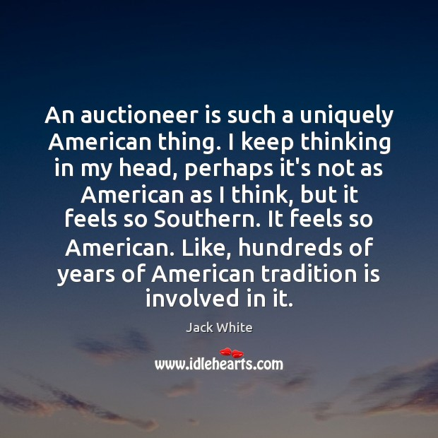 An auctioneer is such a uniquely American thing. I keep thinking in Jack White Picture Quote