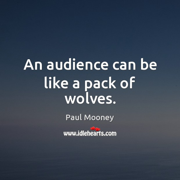 An audience can be like a pack of wolves. Image