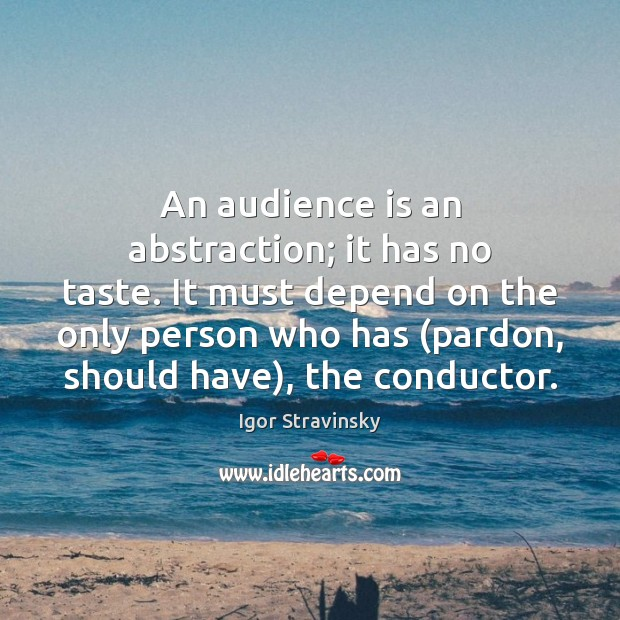 An audience is an abstraction; it has no taste. It must depend Igor Stravinsky Picture Quote