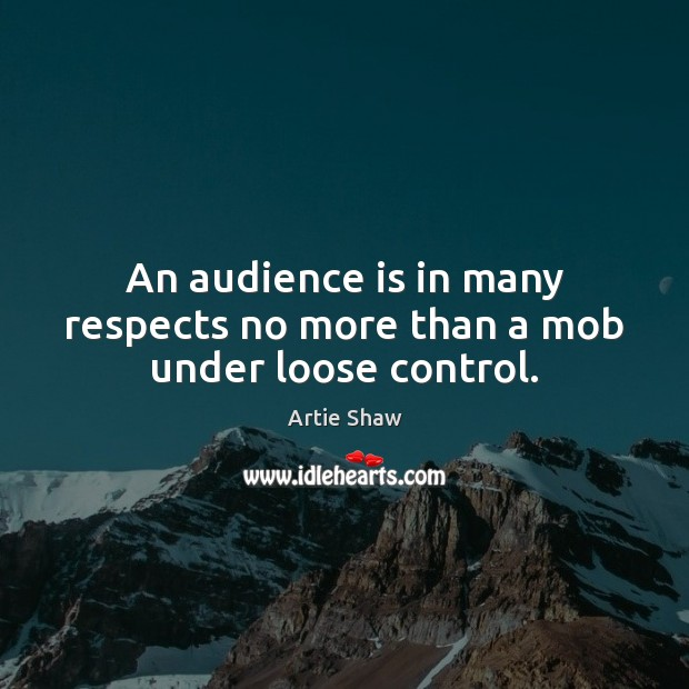 An audience is in many respects no more than a mob under loose control. Artie Shaw Picture Quote