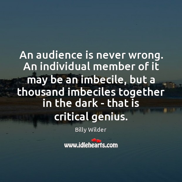 An audience is never wrong. An individual member of it may be Image