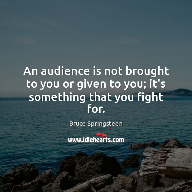 An audience is not brought to you or given to you; it's something that you fight for. Image