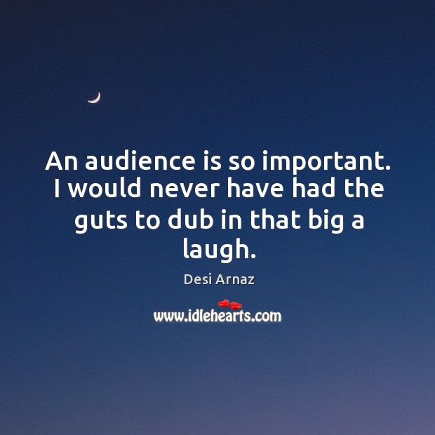 An audience is so important. I would never have had the guts to dub in that big a laugh. Desi Arnaz Picture Quote