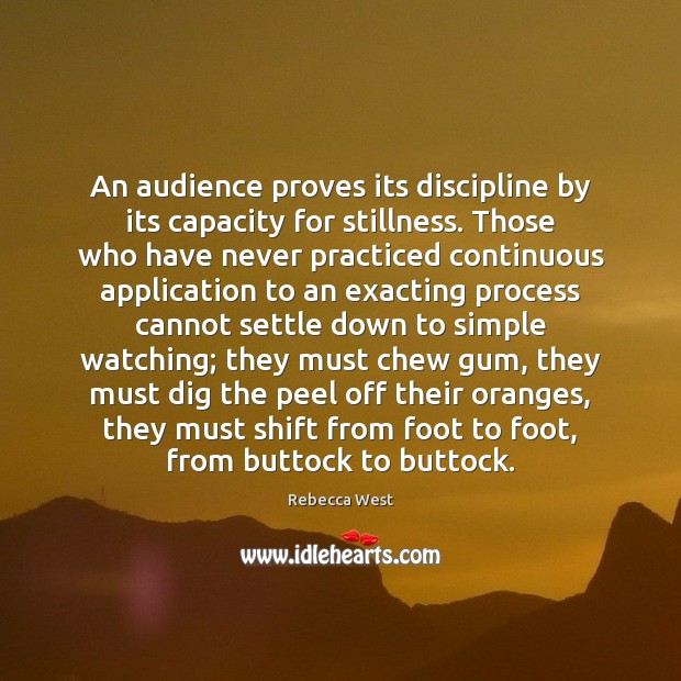 An audience proves its discipline by its capacity for stillness. Those who Rebecca West Picture Quote