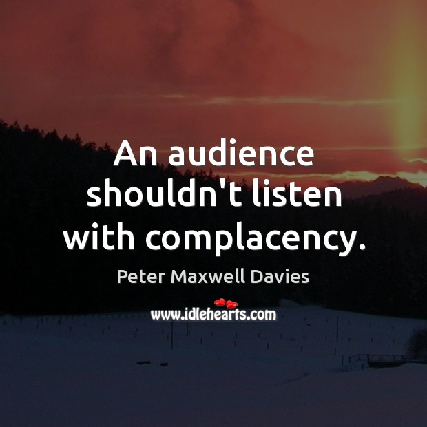 An audience shouldn't listen with complacency. Image