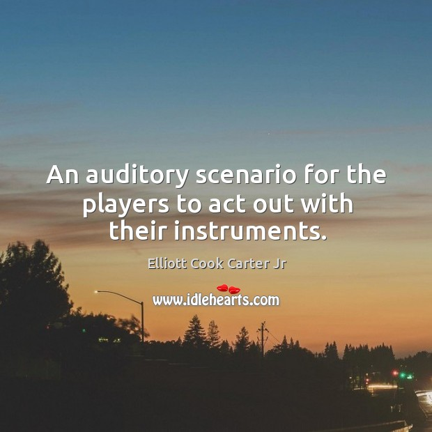 An auditory scenario for the players to act out with their instruments. Elliott Cook Carter Jr Picture Quote