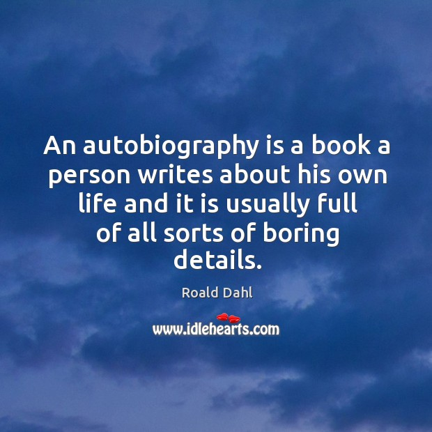 An autobiography is a book a person writes about his own life and it is usually full of all sorts of boring details. Image