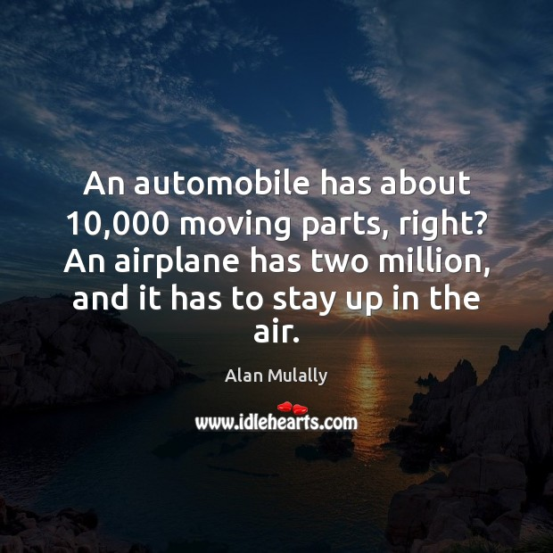 Image, An automobile has about 10,000 moving parts, right? An airplane has two million,