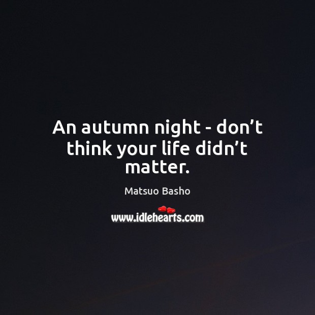An autumn night – don't think your life didn't matter. Matsuo Basho Picture Quote
