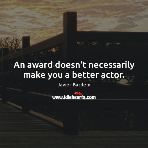 An award doesn't necessarily make you a better actor. Javier Bardem Picture Quote